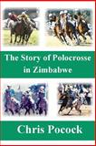 The Story of Polocrosse in Zimbabwe, Chris Pocock, 149549294X