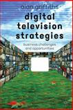 Digital Television Strategies : Business Challenges and Opportunities, Griffiths, Alan, 0333992954
