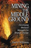 Mining the Middle Ground : Developing Mid-Level Managers for Strategic Change, Williams, David N., 1574442953