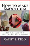 How to Make Smoothies: Simple, Easy and Healthy Blender Recipes, Cathy Kidd, 1481822950