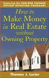 How to Make Money in Real Estate Without Owning Property : Featuring Low-Risk Purchase Option Investing Program!, Lucier, Thomas J., 0071432957