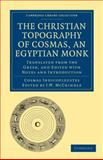 The Christian Topography of Cosmas, an Egyptian Monk : Translated from the Greek, and Edited with Notes and Introduction, Indicopleustes, Cosmas, 1108012957