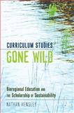 Curriculum Studies Gone Wild : Bioregional Education and the Scholarship of Sustainability, Hensley, Nathan, 1433112957