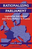 Rationalizing Parliament : Legislative Institutions and Party Politics in France, Huber, John D., 0521072964