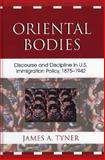 Oriental Bodies : Discourse and Discipline in U. S. Immigration Policy, 1875-1942, Tyner, James A., 0739112961