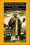 Latin Books and the Eastern Orthodox Clerical Elite in Kiev, 1632-1780 9780719072963