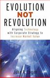 Evolution Not Revolution : Aligning Corporate Technology with Corporate Strategy to Increase Market Valuation, Logan, John, 0071412964