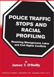 Police Traffic Stops and Racial Profiling : Resolving Management, Labor and Civil Rights Conflicts, O'Reilly, James T., 0398072965