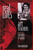 Real Lives : Art Teachers and the Cultures of Schools, Anderson, Tom, 0325002967