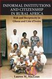 Informal Institutions and Citizenship in Rural Africa : Risk and Reciprocity in Ghana and Cote d'Ivoire, MacLean, Lauren M., 052119296X