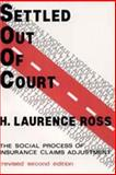 Settled Out of Court : The Social Process of Insurance Claims Adjustment, Ross, H. Laurence, 0202302962