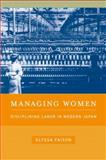 Managing Women : Disciplining Labor in Modern Japan, Faison, Elyssa, 0520252969