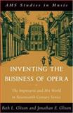 Inventing the Business of Opera : The Impresario and His World in Seventeenth Century Venice, Glixon, Beth and Glixon, Jonathan, 0195342976