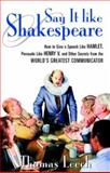Say It Like Shakespeare : How to Give a Speech Like Hamlet, Persuade Like Henry V, and Other Secrets from the World's Greatest Communicator, Leech, Thomas, 0071412972