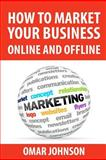 How to Market Your Business Online and Offline, Omar Johnson, 1480282979
