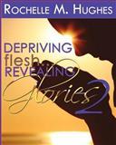 Depriving Flesh... Revealing Glories Book 2, Rochelle Hughes, 1478212977