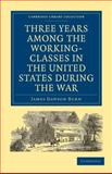 Three Years among the Working-Classes in the United States During the War, Burn, James Dawson, 1108002978
