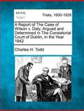 A Report of the Case of Wilson V Daly; Argued and Determined in the Consistorial Court of Dublin, in the Year 1842, Charles H. Todd, 127548297X