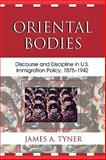 Oriental Bodies : Discourse and Discipline in U. S. Immigration Policy, 1875-1942, Tyner, James A., 073911297X