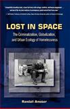 Lost in Space : The Criminalization, Globalization, and Urban Ecology of Homelessness, Amster, Randall, 1593322976