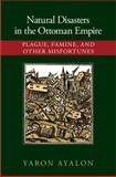 Natural Disasters in the Ottoman Empire : Plague, Famine, and Other Misfortunes, Ayalon, Yaron, 1107072972