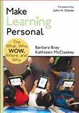 Make Learning Personal : The What, Who, WOW, Where, and Why, Bray, Barbara A. (Ann) and McClaskey,  (Ann), Kathleen A, (Ann), 1483352978