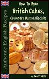 How to Bake British Cakes, Crumpets, Buns and Biscuits, Geoff Wells, 1482592975