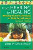 From Hearing to Healing : Working with the Aftermath of Child Sexual Abuse, Bannister, Anne, 0471982989