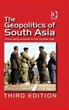 The Geopolitics of South Asia : From Early Empires to the Nuclear Age, Chapman, Graham P., 0754672980