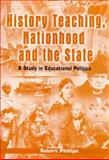 History Teaching, Nationhood and the State : A Study in Educational Politics, Philips, Robert, 0304702986