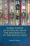 Noble Power in Scotland from the Reformation to the Revolution, Brown, Keith M., 074861298X