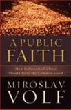 A Public Faith : How Followers of Christ Should Serve the Common Good, Volf, Miroslav, 1587432986