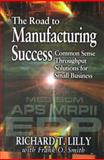 The Road to Manufacturing Success : Common Sense Throughput Solutions for Small Business, Lilly, Richard T. and Smith, Frank O., 1574442996