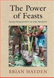 The Power of Feasts : From Prehistory to the Present, Hayden, Brian, 1107042992