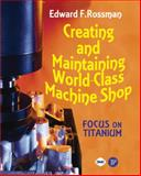Creating and Maintaining a World-Class Machine Shop : A Guide to General and Titanium Machine Shop Practices, Rossman, Edward, 083113299X