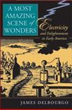 A Most Amazing Scene of Wonders : Electricity and Enlightenment in Early America, Delbourgo, James, 0674022998