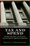 Tax and Spend : The Welfare State, Tax Politics, and the Limits of American Liberalism, Michelmore, Molly C., 0812222997