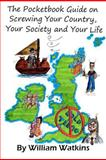 The Pocketbook Guide on Screwing Your Country, Your Society and Your Life, William Watkins, 1466312998