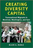 Creating Diversity Capital : Transnational Migrants in Montreal, Washington, and Kyiv, Ruble, Blair A., 0801883008