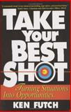 Take Your Best Shot : Turning Situations into Opportunities, Futch, Ken, 0976343002
