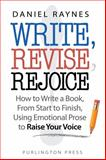 Write, Revise, Rejoice! : How to Write a Book, from Start to Finish, Using Emotional Prose to Raise Your Voice, Raynes, Daniel, 0991263006