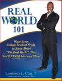 Real World 101 : What Every College Student Needs to Know about 'the Real World' That You'll NEVER Learn in Class!, Cole, Lawrence L., 2nd, 0984183000