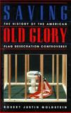 Saving Old Glory : The History of the American Flag Desecration Controversey, Goldstein, Robert J., 0813333008