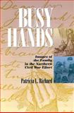 Busy Hands : Images of the Family in the Northern Civil War Effort, Richard, Patricia L., 0823223000