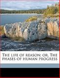 The Life of Reason; or, the Phases of Human Progress, George Santayana, 1145593003