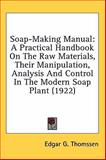 Soap-Making Manual : A Practical Handbook on the Raw Materials, Their Manipulation, Analysis and Control in the Modern Soap Plant (1922), Thomssen, Edgar G., 0548923000