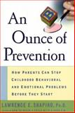An Ounce of Prevention : How Parents Can Stop Childhood Behavioral and Emotional Problems Before They Start, Shapiro, Lawrence E., 0060193018