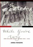 While You're Away : New Zealand Nurses at War 1899-1948, Rogers, Anna, 1869403010