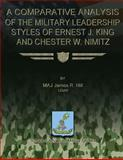 A Comparative Analysis of the Military Leadership Styles of Ernest J. King and Chester W. Nimitz, James Hill, 1479183016