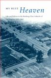 My Blue Heaven : Life and Politics in the Working-Class Suburbs of Los Angeles, 1920-1965, Nicolaides, Becky M., 0226583015
